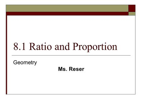 8.1 Ratio and Proportion Geometry Ms. Reser.