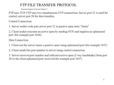 1 FTP FILE TRANSFER PROTOCOL FTP uses TCP. FTP uses two simultaneous TCP connections. Server port 21 is used for control, server port 20 for data transfers.