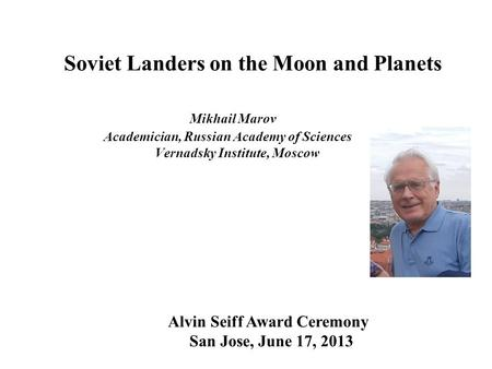 Soviet Landers on the Moon and Planets Mikhail Marov Academician, Russian Academy of Sciences Vernadsky Institute, Moscow Alvin Seiff Award Ceremony San.