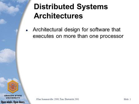 ©Ian Sommerville 2000, Tom Dietterich 2001 Slide 1 Distributed Systems Architectures l Architectural design for software that executes on more than one.