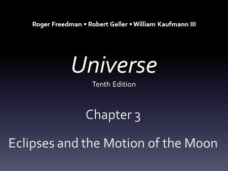 Universe Tenth Edition Chapter 3 Eclipses and the Motion of the Moon Roger Freedman Robert Geller William Kaufmann III.