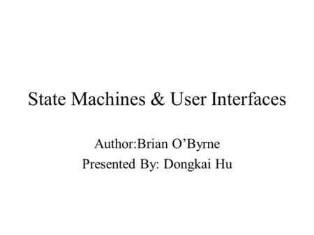State Machines & User Interfaces Author:Brian O'Byrne Presented By: Dongkai Hu.