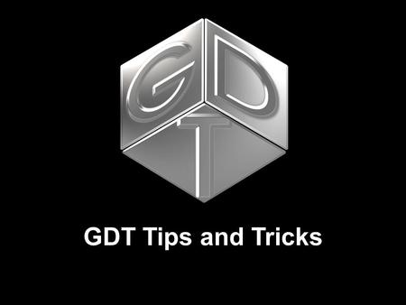 GDT Tips and Tricks. GDT Tips and Tricks Doug Evans GDT 2004 International User Conference – Evolving the Legacy July 11 - 14  Tucson, Arizona GDT Tips.