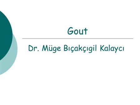 Gout Dr. Müge Bıçakçıgil Kalaycı. GOUT  Common medical problem,  Affects at least 1 percent of men in Western countries,  Male: female ratio 7:1 to.