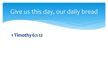 1 Timothy 6:1-12 Give us this day, our daily bread.