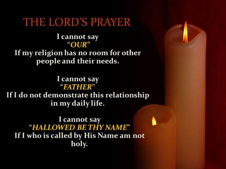 "I cannot say ""OUR"" If my religion has no room for other people and their needs. THE LORD'S PRAYER I cannot say ""FATHER"" If I do not demonstrate this relationship."