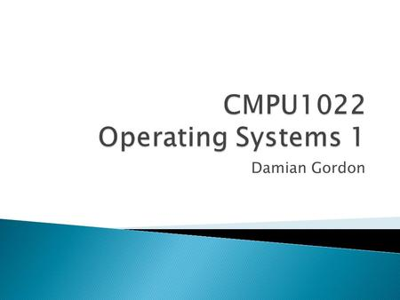 Damian Gordon.  This module will serve as an introduction to Operating Systems.  It provides an overview of the major components of a computer system.