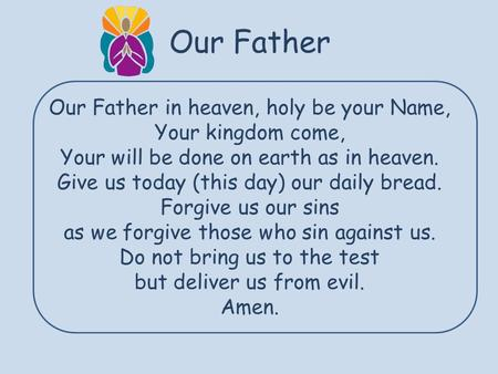 Our Father Our Father in heaven, holy be your Name, Your kingdom come, Your will be done on earth as in heaven. Give us today (this day) our daily bread.