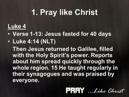 1. Pray like Christ Luke 4 Verse 1-13: Jesus fasted for 40 days Luke 4:14 (NLT) Then Jesus returned to Galilee, filled with the Holy Spirit's power. Reports.