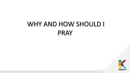 WHY AND HOW SHOULD I PRAY WHY AND HOW SHOULD I PRAY.