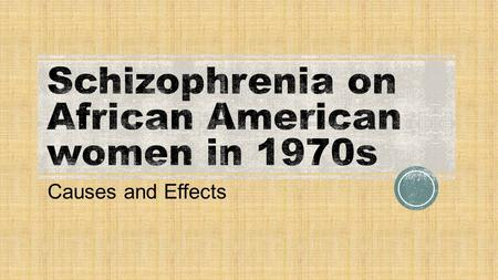 "Causes and Effects.  ""Schizophrenia is a mental disorder that makes it hard to: Tell the difference between what is real and not real; Think clearly;"