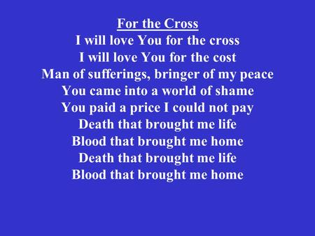 For the Cross I will love You for the cross I will love You for the cost Man of sufferings, bringer of my peace You came into a world of shame You paid.