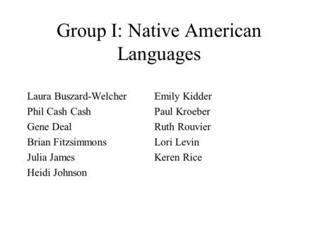 Group I: Native American Languages Laura Buszard-WelcherEmily Kidder Phil Cash CashPaul Kroeber Gene DealRuth Rouvier Brian FitzsimmonsLori Levin Julia.
