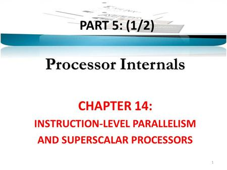 PART 5: (1/2) Processor Internals CHAPTER 14: INSTRUCTION-LEVEL PARALLELISM AND SUPERSCALAR PROCESSORS 1.