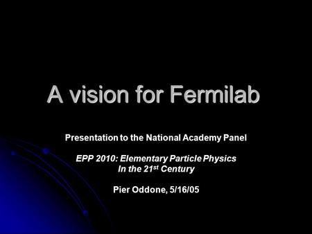 A vision for Fermilab Presentation to the National Academy Panel EPP 2010: Elementary Particle Physics In the 21 st Century Pier Oddone, 5/16/05.