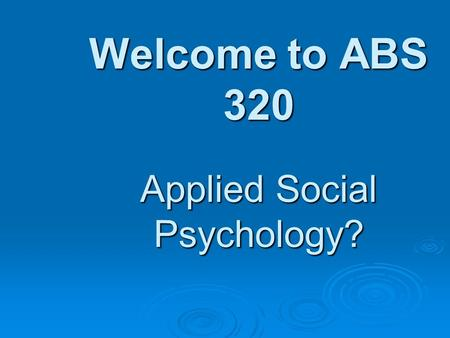 Welcome to ABS 320 Applied Social Psychology?. Activities Today  Welcome and Introduction  Class Expectations (for one another)  What is Social Psychology?