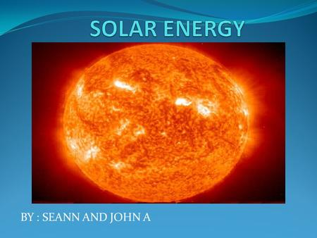 BY : SEANN AND JOHN A. WHAT IS SOLAR ENERGY ? Solar power is energy from the sun and without it presence all life on earth would end. Solar energy has.