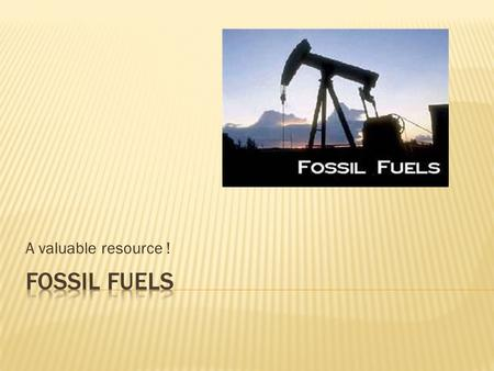 A valuable resource !. In this world we rely on fossil fuels to basically keep this world turning. We are running out & fast !