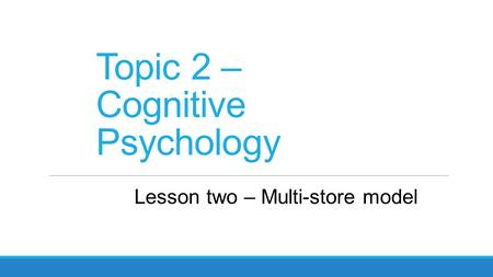 Topic 2 – Cognitive Psychology Lesson two – Multi-store model.
