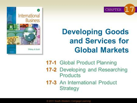 © 2011 South-Western | Cengage Learning Developing Goods and Services for Global Markets 17-1 17-1Global Product Planning 17-2 17-2Developing and Researching.