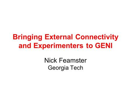 Bringing External Connectivity and Experimenters to GENI Nick Feamster Georgia Tech.