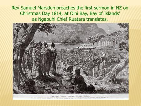 Rev Samuel Marsden preaches the first sermon in NZ on Christmas Day 1814, at Oihi Bay, Bay of Islands' as Ngapuhi Chief Ruatara translates.