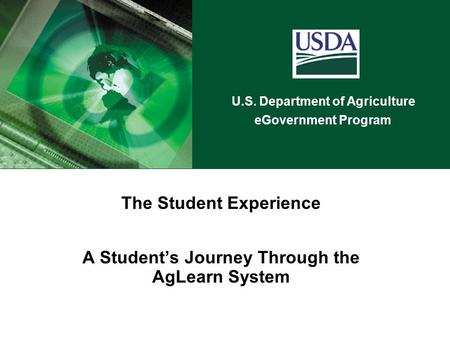 U.S. Department of Agriculture eGovernment Program The Student Experience A Student's Journey Through the AgLearn System.