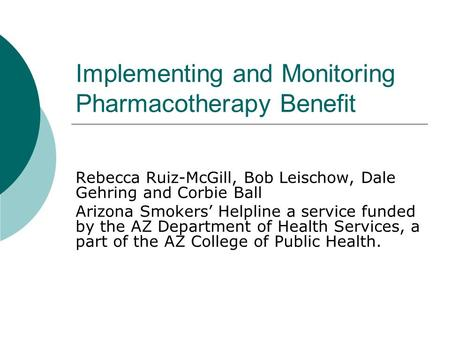 Implementing and Monitoring Pharmacotherapy Benefit Rebecca Ruiz-McGill, Bob Leischow, Dale Gehring and Corbie Ball Arizona Smokers' Helpline a service.