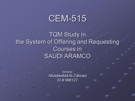 CEM-515 TQM Study in the System of Offering and Requesting Courses in SAUDI ARAMCO Done by Abdulwahid Al-Zahrani ID # 968127.