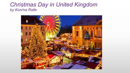 Christmas Day in United Kingdom by Kon/na Ralle. When-Where Christmas Day is celebrated in the United Kingdom on December 25. It traditionally celebrates.