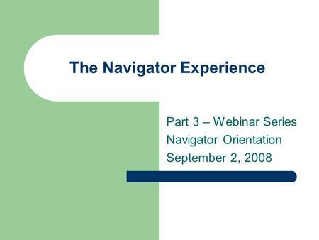 The Navigator Experience Part 3 – Webinar Series Navigator Orientation September 2, 2008.