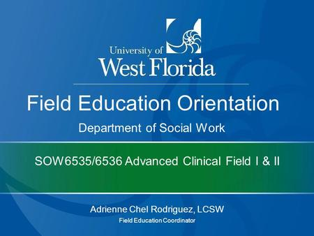 SOW6535/6536 Advanced Clinical Field I & II Adrienne Chel Rodriguez, LCSW Field Education Coordinator Field Education Orientation Department of Social.
