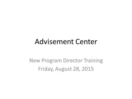 Advisement Center New Program Director Training Friday, August 28, 2015.