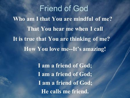 Friend of God Who am I that You are mindful of me?