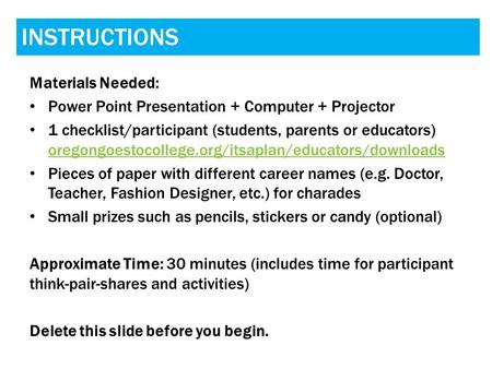 INSTRUCTIONS Materials Needed: Power Point Presentation + Computer + Projector 1 checklist/participant (students, parents or educators) oregongoestocollege.org/itsaplan/educators/downloads.