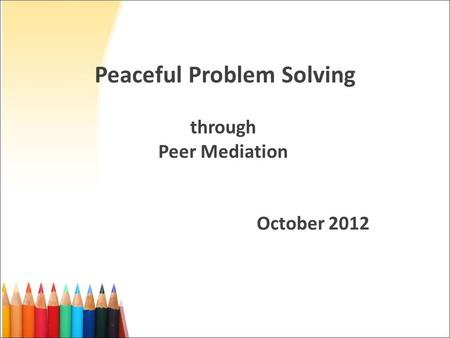 Peaceful Problem Solving through Peer Mediation October 2012.
