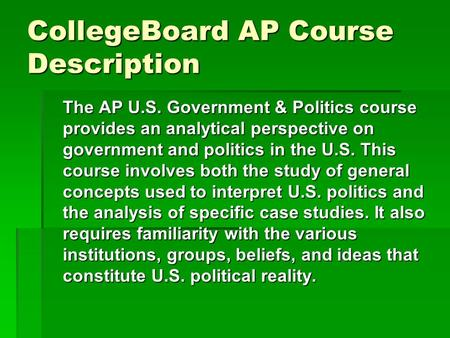 CollegeBoard AP Course Description The AP U.S. Government & Politics course provides an analytical perspective on government and politics in the U.S. This.