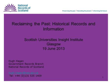 Reclaiming the Past: Historical Records and Information Scottish Universities Insight Institute Glasgow 19 June 2013 Hugh Hagan Government Records Branch.