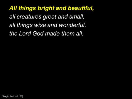 All things bright and beautiful, all creatures great and small, all things wise and wonderful, the Lord God made them all. [Sing to the Lord 186]