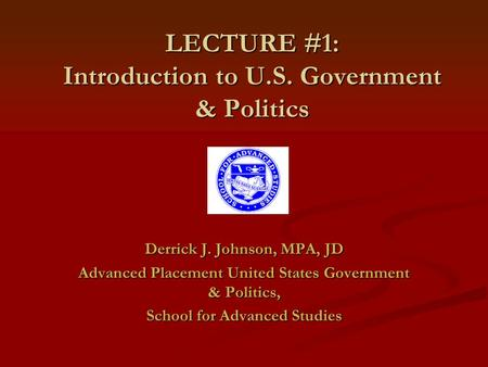 LECTURE #1: Introduction to U.S. Government & Politics Derrick J. Johnson, MPA, JD Advanced Placement United States Government & Politics, School for Advanced.