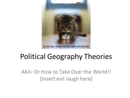 Political Geography Theories AKA: Or How to Take Over the World!! (insert evil laugh here)