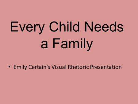 Every Child Needs a Family Emily Certain's Visual Rhetoric Presentation.