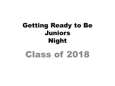 Getting Ready to Be Juniors Night Class of 2018. Responsibilities- Student Do your best in classes– GPA? Study habits? As you become more independent,