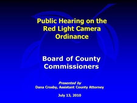 Public Hearing on the Red Light Camera Ordinance Presented by Dana Crosby, Assistant County Attorney July 13, 2010 Board of County Commissioners.