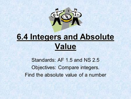 6.4 Integers and Absolute Value Standards: AF 1.5 and NS 2.5 Objectives: Compare integers. Find the absolute value of a number.