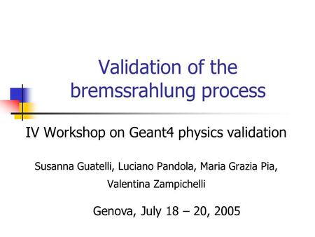 Validation of the bremssrahlung process IV Workshop on Geant4 physics validation Susanna Guatelli, Luciano Pandola, Maria Grazia Pia, Valentina Zampichelli.