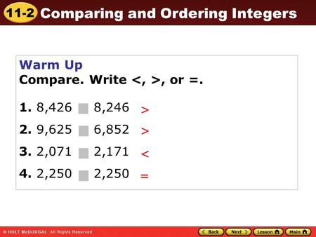 11-2 Comparing and Ordering Integers Warm Up Compare. Write, or =. 1. 8,426 8,246 2. 9,625 6,852 3. 2,071 2,171 4. 2,250 2,250 > > < =