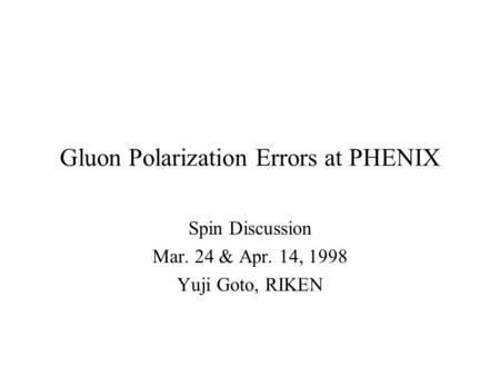 Gluon Polarization Errors at PHENIX Spin Discussion Mar. 24 & Apr. 14, 1998 Yuji Goto, RIKEN.