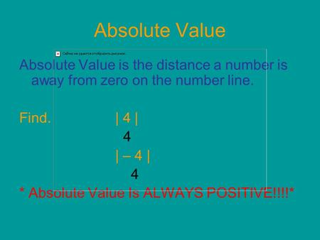 Absolute Value Absolute Value is the distance a number is away from zero on the number line. Find.| 4 | 4 | – 4 | 4 * Absolute Value Is ALWAYS POSITIVE!!!!*