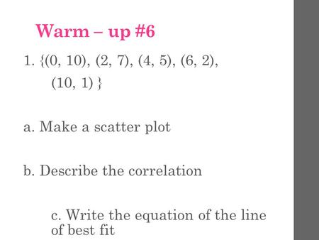 Warm – up #6 1. {(0, 10), (2, 7), (4, 5), (6, 2), (10, 1) } a. Make a scatter plot b. Describe the correlation c. Write the equation of the line of best.